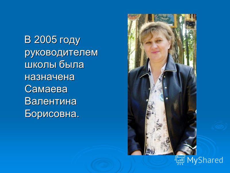 В 2005 году руководителем школы была назначена Самаева Валентина Борисовна. В 2005 году руководителем школы была назначена Самаева Валентина Борисовна.