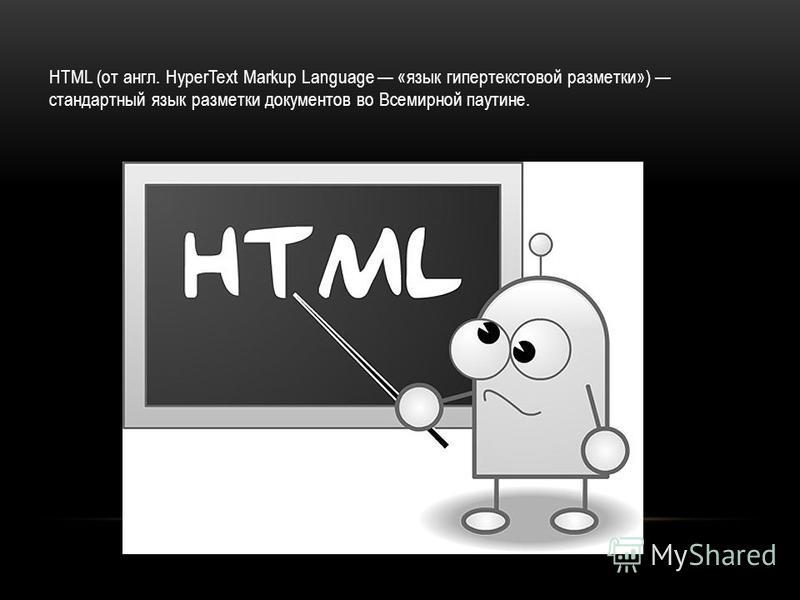 HTML (от англ. HyperText Markup Language «язык гипертекстовой разметки») стандартный язык разметки документов во Всемирной паутине.