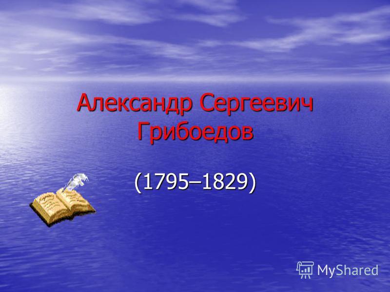 Александр Сергеевич Грибоедов (1795–1829)