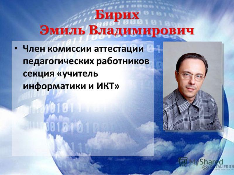 Бирих Эмиль Владимирович Член комиссии аттестации педагогических работников секция «учитель информатики и ИКТ»