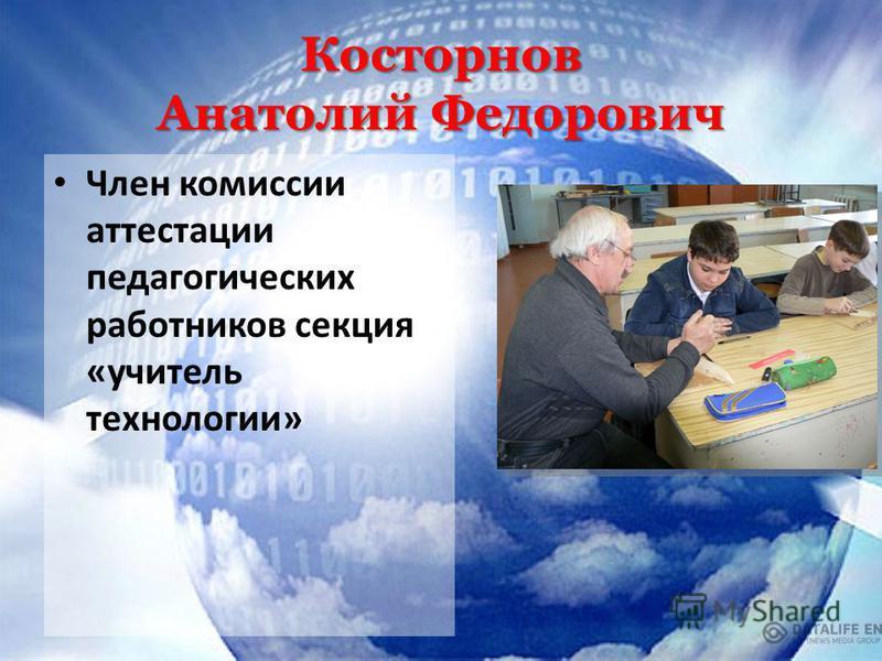 Косторнов Анатолий Федорович Член комиссии аттестации педагогических работников секция «учитель технологии»