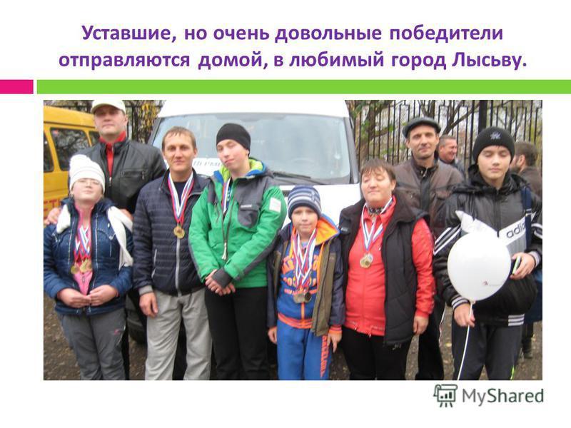 Уставшие, но очень довольные победители отправляются домой, в любимый город Лысьву.
