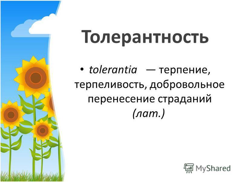 Толерантность tolerantia терпение, терпеливость, добровольное перенесение страданий (лат.)