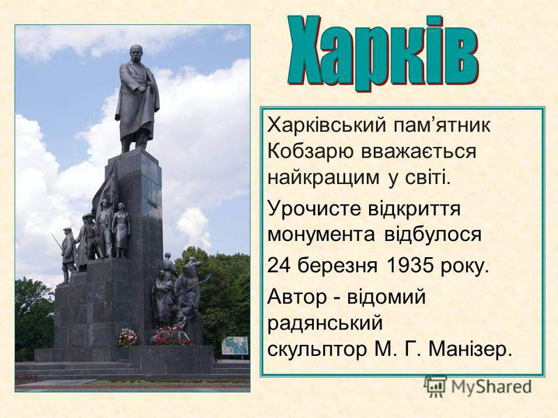 Харківський памятник Кобзарю вважається найкращим у світі. Урочисте відкриття монумента відбулося 24 березня 1935 року. Автор - відомий радянський скульптор М. Г. Манізер.