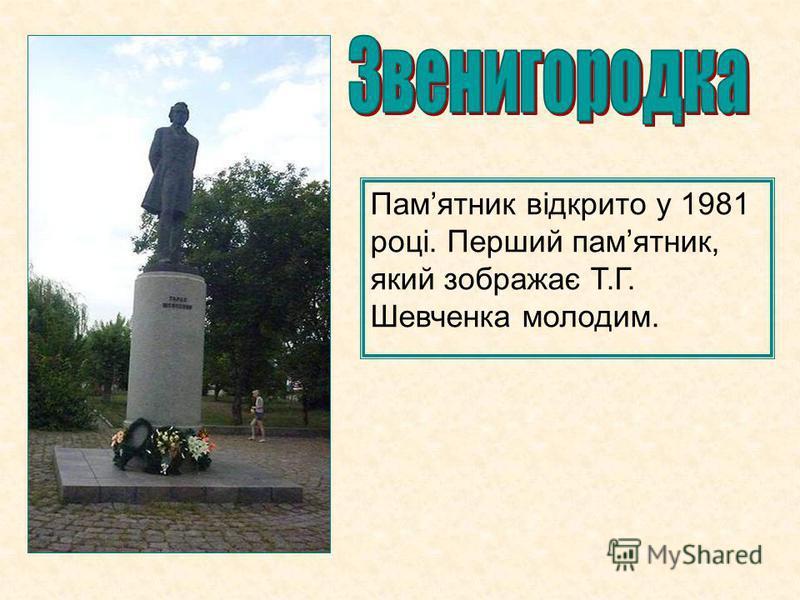 Памятник відкрито у 1981 році. Перший памятник, який зображає Т.Г. Шевченка молодим.