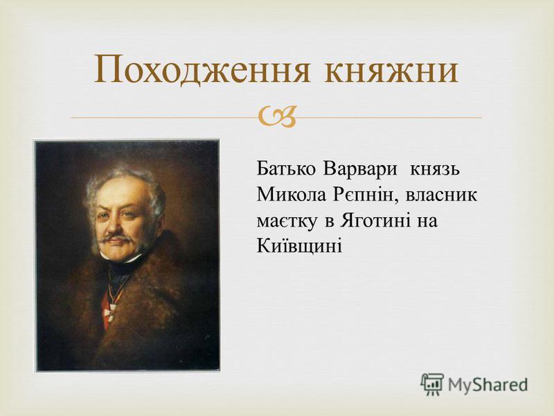 Походження княжни Батько Варвари князь Микола Рєпнін, власник маєтку в Яготині на Київщині