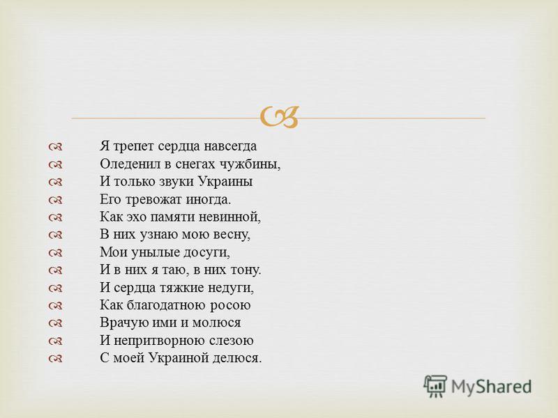 Я трепет сердца навсегда Оледенил в снегах чужбины, И только звуки Украины Его тревожат иногда. Как эхо памяти невинной, В них узнаю мою весну, Мои унылые досуги, И в них я таю, в них тону. И сердца тяжкие недуги, Как благодатною росою Врачую ими и м