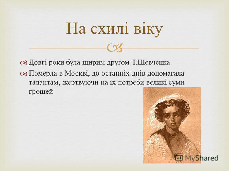На схилі віку Довгі роки була щирим другом Т. Шевченка Померла в Москві, до останніх днів допомагала талантам, жертвуючи на їх потреби великі суми грошей