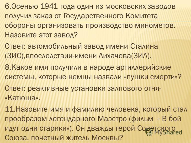 6. Осенью 1941 года один из московских заводов получил заказ от Государственного Комитета обороны организовать производство минометов. Назовите этот завод? Ответ: автомобильный завод имени Сталина (ЗИС),впоследствии-имени Лихачева(ЗИЛ). 8. Какое имя