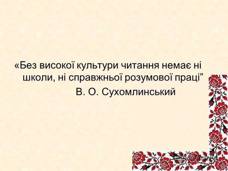 «Без високої культури читання немає ні школи, ні справжньої розумової праці В. О. Сухомлинський