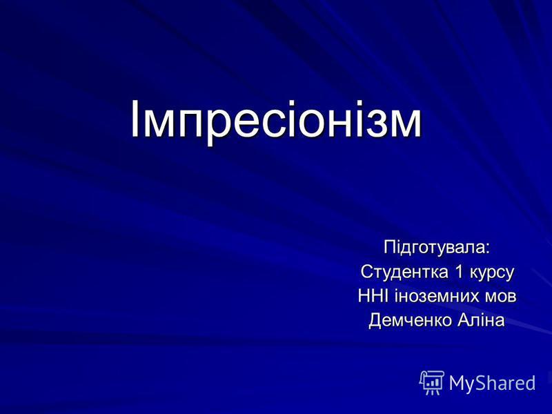 Імпресіонізм Підготувала: Студентка 1 курсу ННІ іноземних мов Демченко Аліна