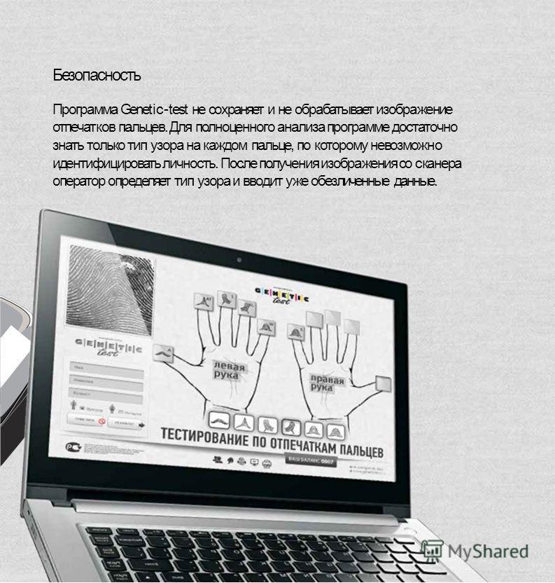 Безопасность Программа Genetic-test не сохраняет и не обрабатывает изображение отпечатоков пальцев. Для полноценного анализа программе достаточно знать только тип узора на каждом пальце, по которому невозможно идентифицировать личность. После получен