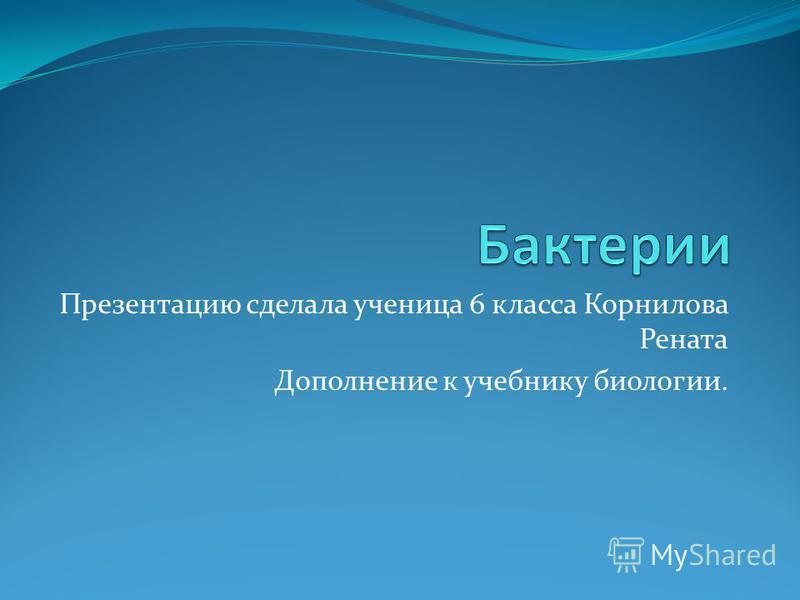 Презентацию сделала ученица 6 класса Корнилова Рената Дополнение к учебнику биологии.