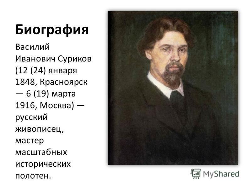 Биография Василий Иванович Суриков (12 (24) января 1848, Красноярск 6 (19) марта 1916, Москва) русский живописец, мастер масштабных исторических полотен.