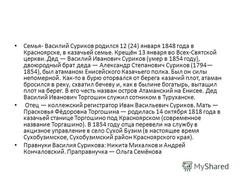 Семья- Василий Суриков родился 12 (24) января 1848 года в Красноярске, в казачьей семье. Крещён 13 января во Всех-Святской церкви. Дед Василий Иванович Суриков (умер в 1854 году), двоюродный брат деда Александр Степанович Суриков (1794 1854), был ата