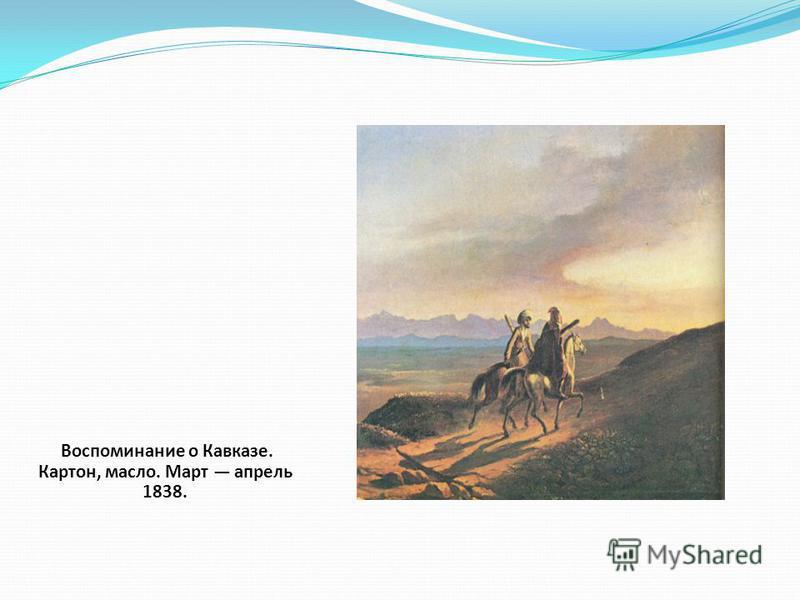 Воспоминание о Кавказе. Картон, масло. Март апрель 1838.