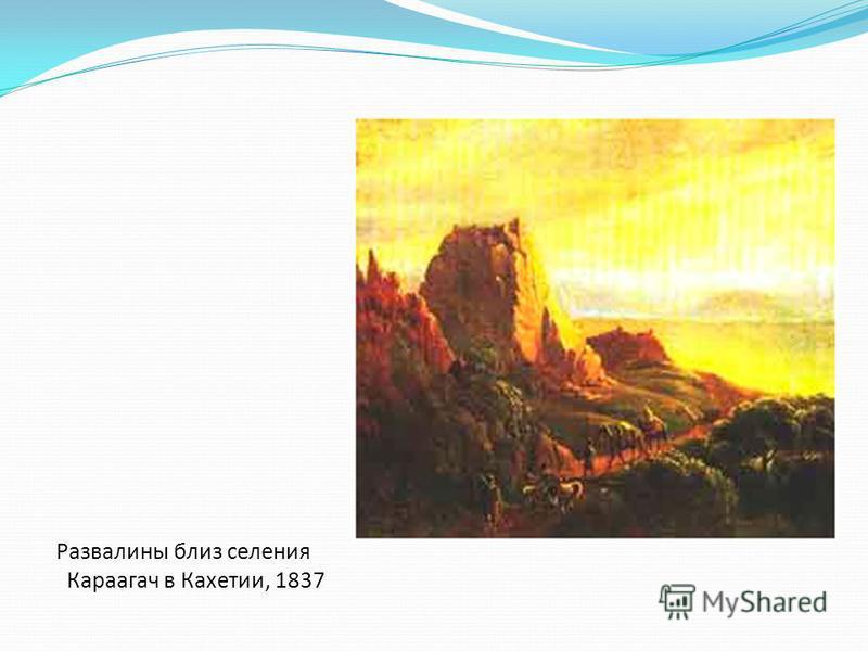 Развалины близ селения Караагач в Кахетии, 1837
