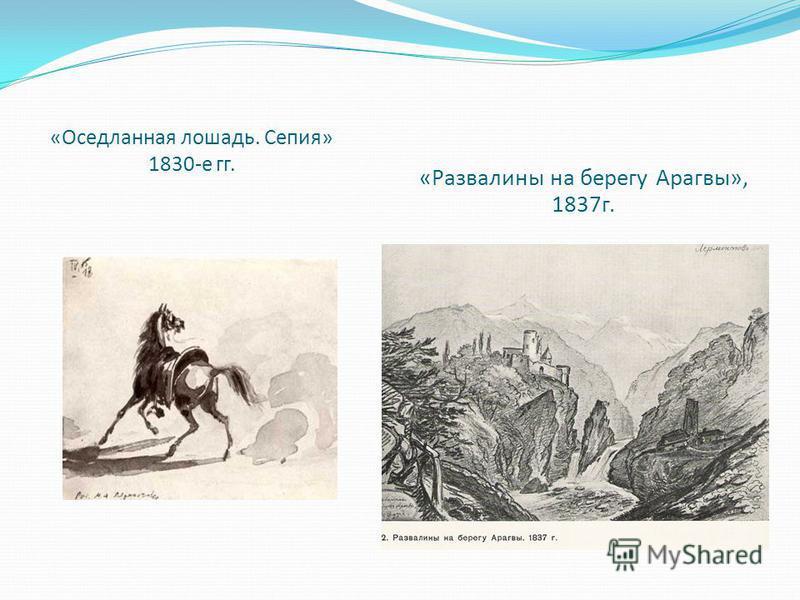 «Оседланная лошадь. Сепия» 1830-е гг. «Развалины на берегу Арагвы», 1837 г.