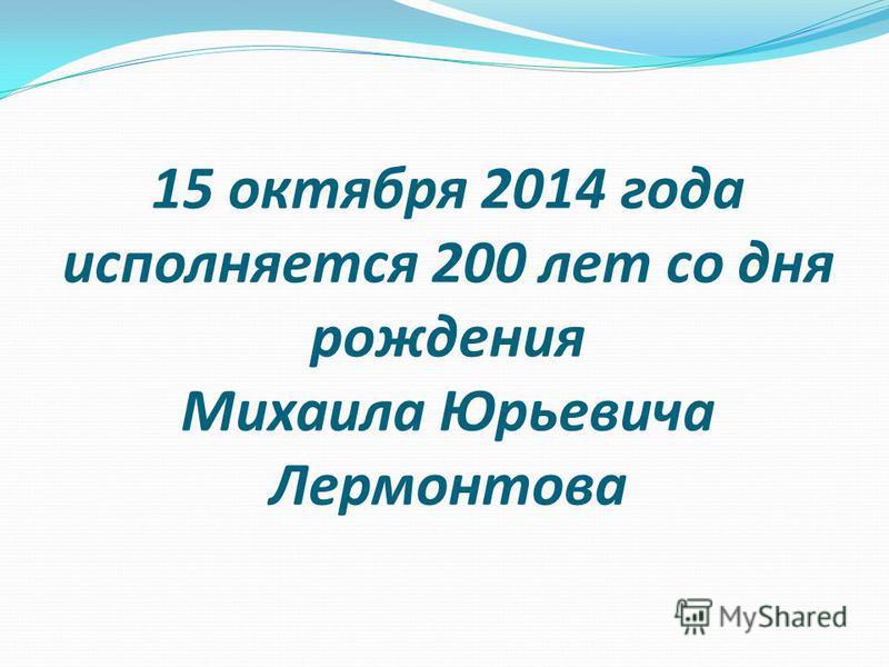 15 октября 2014 года исполняется 200 лет со дня рождения Михаила Юрьевича Лермонтова