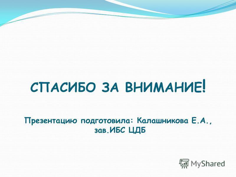 СПАСИБО ЗА ВНИМАНИЕ ! Презентацию подготовила: Калашникова Е.А., зав.ИБС ЦДБ