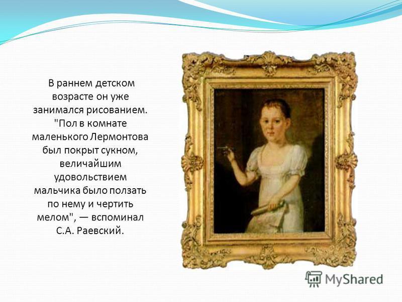 В раннем детском возрасте он уже занимался рисованием. Пол в комнате маленького Лермонтова был покрыт сукном, величайшим удовольствием мальчика было ползать по нему и чертить мелом, вспоминал С.А. Раевский.