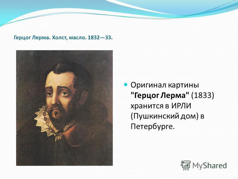 Герцог Лерма. Холст, масло. 183233. Оригинал картины Герцог Лерма (1833) хранится в ИРЛИ (Пушкинский дом) в Петербурге.