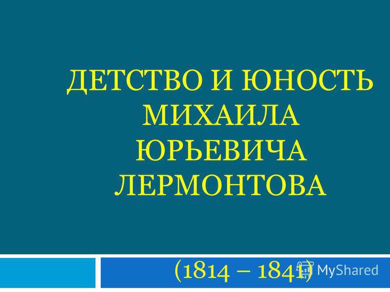 ДЕТСТВО И ЮНОСТЬ МИХАИЛА ЮРЬЕВИЧА ЛЕРМОНТОВА ( 1814 – 1841 )