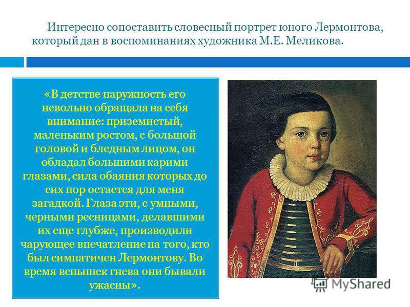 Интересно сопоставить словесный портрет юного Лермонтова, который дан в воспоминаниях художника М.Е. Меликова. «В детстве наружность его невольно обращала на себя внимание: приземистый, маленьким ростом, с большой головой и бледным лицом, он обладал