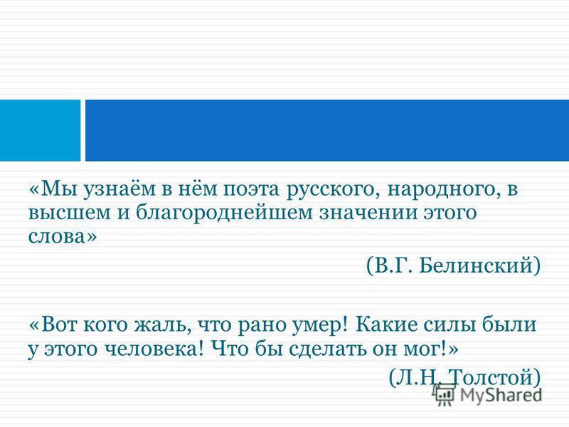 «Мы узнаём в нём поэта русского, народного, в высшем и благороднейшем значении этого слова» (В.Г. Белинский) «Вот кого жаль, что рано умер! Какие силы были у этого человека! Что бы сделать он мог!» (Л.Н. Толстой)