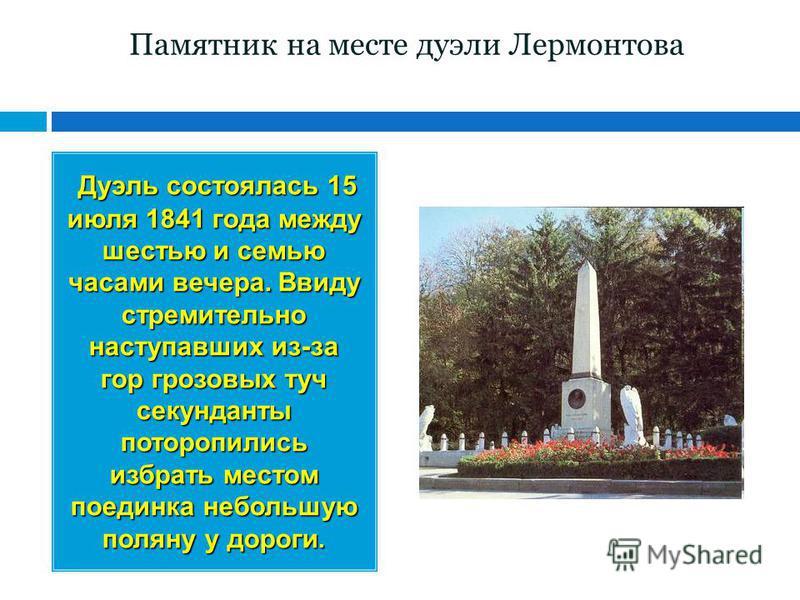 Памятник на месте дуэли Лермонтова Дуэль состоялась 15 июля 1841 года между шестью и семью часами вечера. Ввиду стремительно наступавших из-за гор грозовых туч секунданты поторопились избрать местом поединка небольшую поляну у дороги.