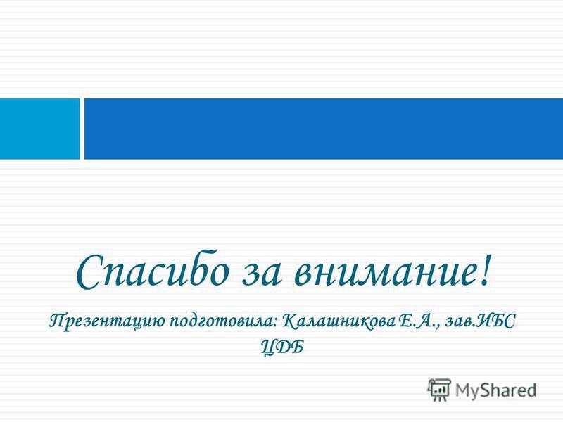 Спасибо за внимание! Презентацию подготовила: Калашникова Е.А., зав.ИБС ЦДБ