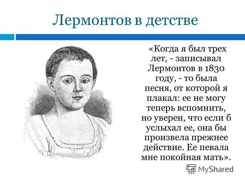 Лермонтов в детстве «Когда я был трех лет, - записывал Лермонтов в 1830 году, - то была песня, от которой я плакал: ее не могу теперь вспомнить, но уверен, что если б услыхал ее, она бы произвела прежнее действие. Ее певала мне покойная мать».