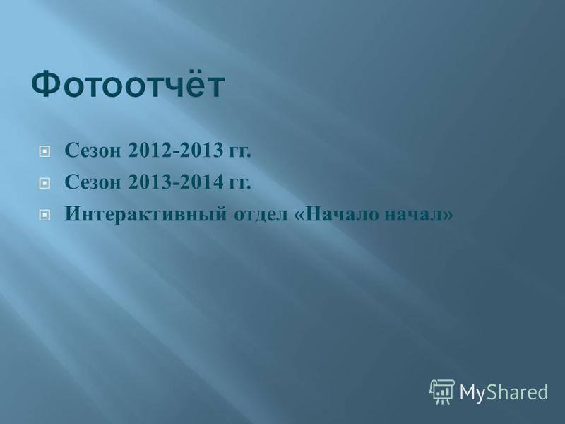 Сезон 2012-2013 гг. Сезон 2013-2014 гг. Интерактивный отдел « Начало начал »