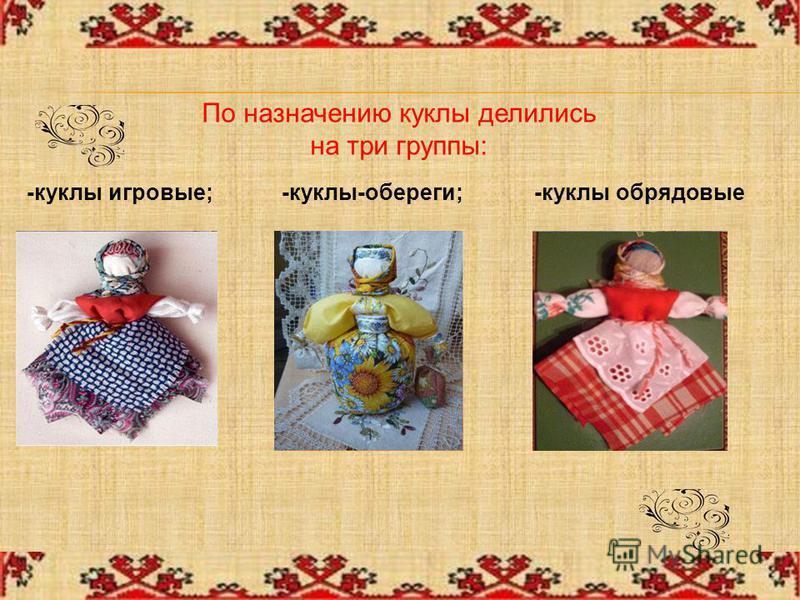 По назначению куклы делились на три группы: -куклы игровые;-куклы-обереги;-куклы обрядовые