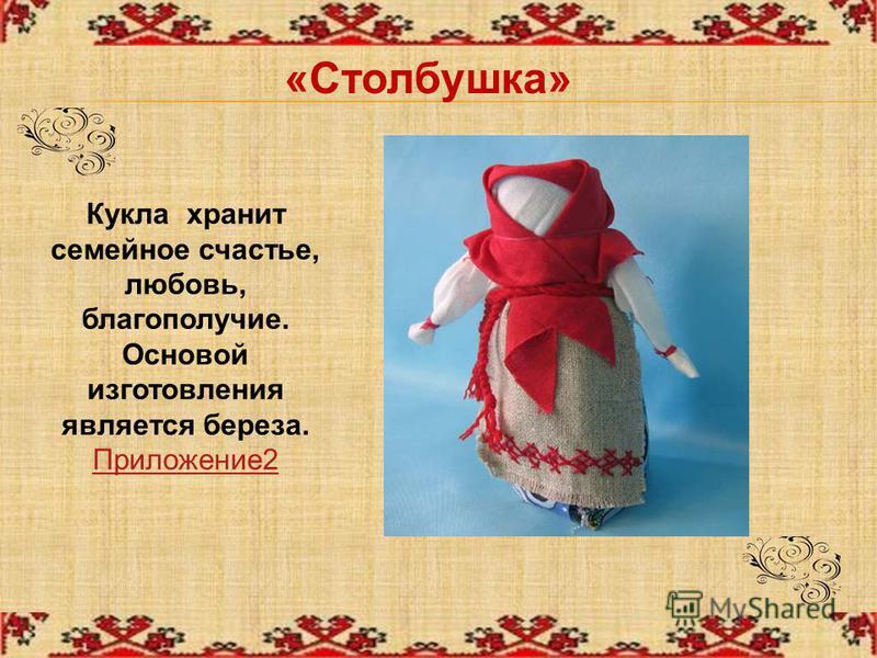«Столбушка» Кукла хранит семейное счастье, любовь, благополучие. Основой изготовления является береза. Приложение 2