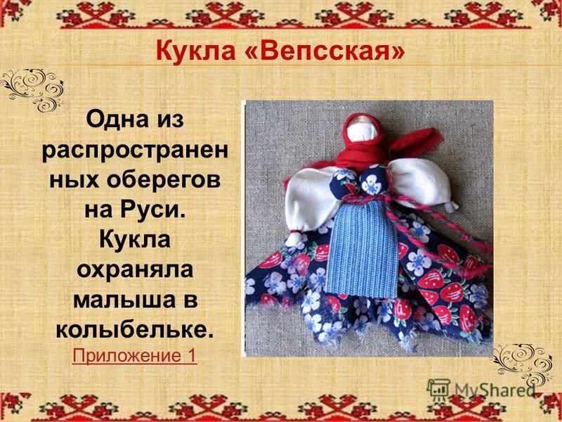 Кукла «Вепсская» Одна из распространенных оберегов на Руси. Кукла охраняла малыша в колыбельке. Приложение 1