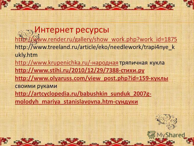 Интернет ресурсы http://www.render.ru/gallery/show_work.php?work_id=1875 http://www.render.ru/gallery/show_work.php?work_id=1875 http://www.treeland.ru/article/eko/needlework/trapi4nye_k ukly.htm http://www.krupenichka.ru/-народнаяhttp://www.krupenic