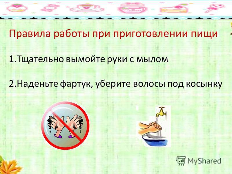 Правила работы при приготовлении пищи 1. Тщательно вымойте руки с мылом 2. Наденьте фартук, уберите волосы под косынку