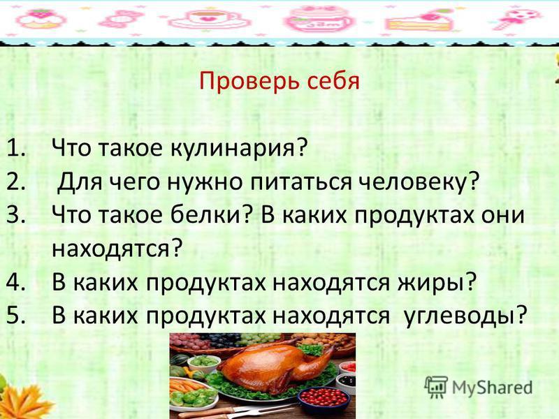 Проверь себя 1. Что такое кулинария? 2. Для чего нужно питаться человеку? 3. Что такое белки? В каких продуктах они находятся? 4. В каких продуктах находятся жиры? 5. В каких продуктах находятся углеводы?