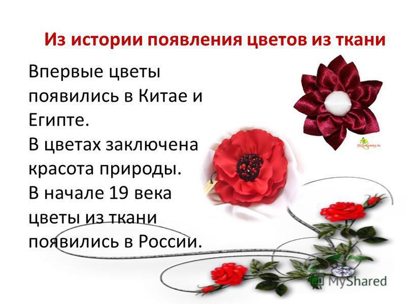 Из истории появления цветов из ткани Впервые цветы появились в Китае и Египте. В цветах заключена красота природы. В начале 19 века цветы из ткани появились в России.