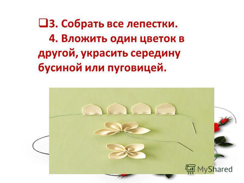 3. Собрать все лепестки. 4. Вложить один цветок в другой, украсить середину бусиной или пуговицей.