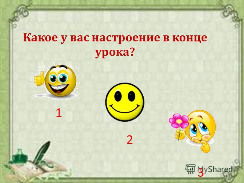 Какое у вас настроение в конце урока? 1 2 3