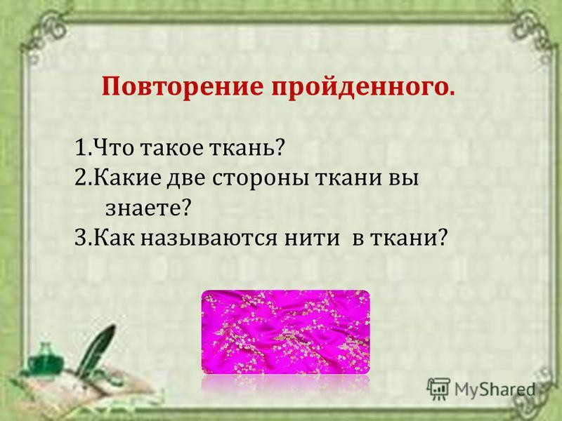Повторение пройденного. 1. Что такое ткань? 2. Какие две стороны ткани вы знаете? 3. Как называются нити в ткани?