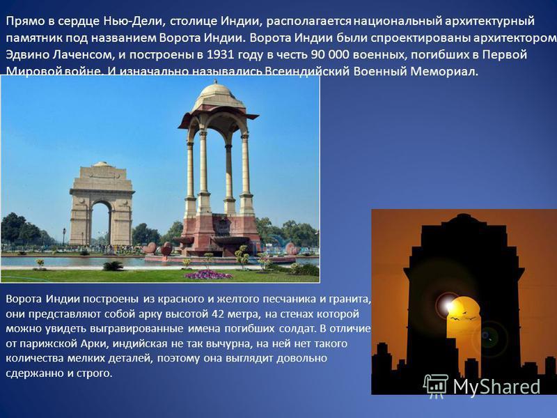 Ворота Индии построены из красного и желтого песчаника и гранита, они представляют собой арку высотой 42 метра, на стенах которой можно увидеть выгравированные имена погибших солдат. В отличие от парижской Арки, индийская не так вычурна, на ней нет т