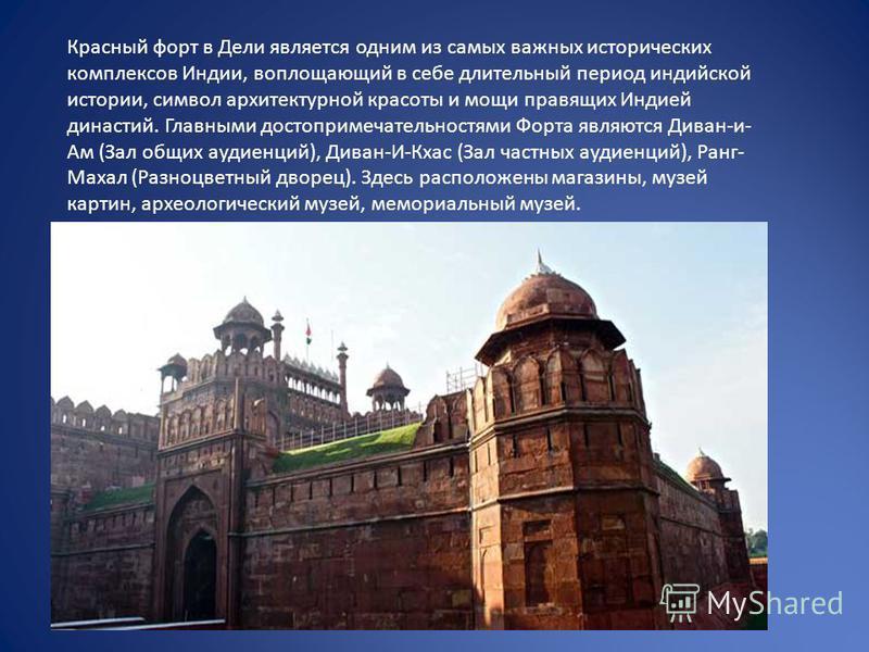 Красный форт в Дели является одним из самых важных исторических комплексов Индии, воплощающий в себе длительный период индийской истории, символ архитектурной красоты и мощи правящих Индией династий. Главными достопримечательностями Форта являются Ди