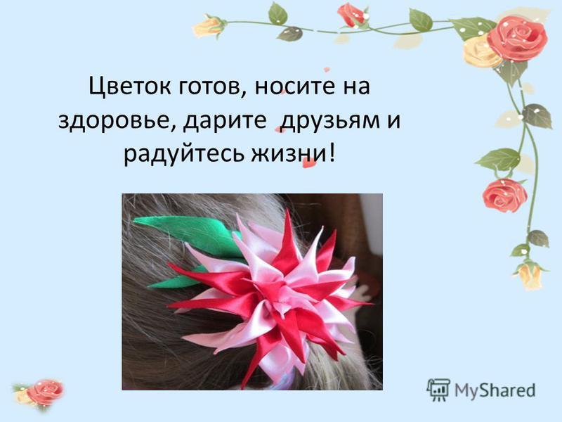 Цветок готов, носите на здоровье, дарите друзьям и радуйтесь жизни!