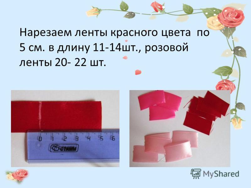 Нарезаем ленты красного цвета по 5 см. в длину 11-14 шт., розовой ленты 20- 22 шт.