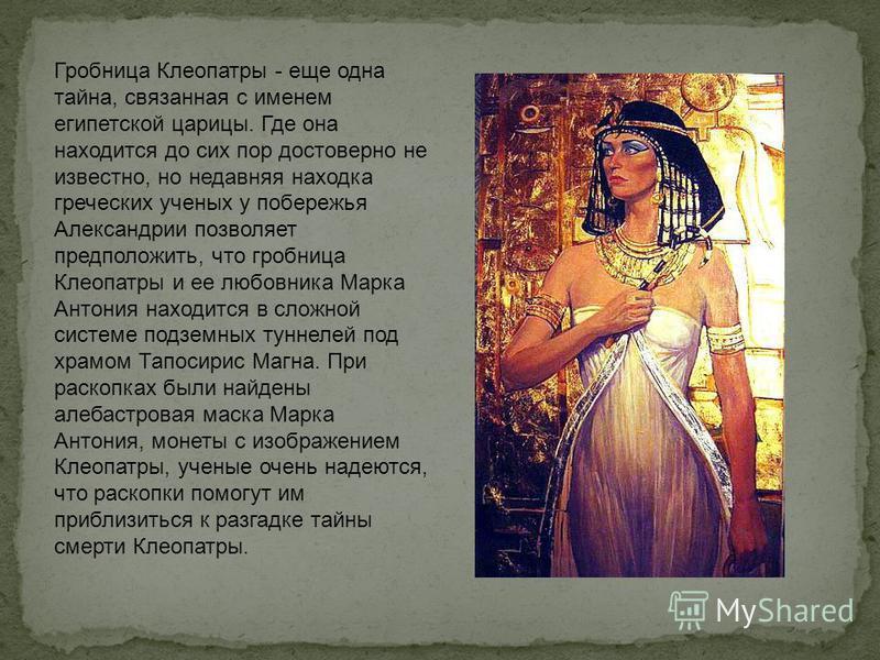 Гробница Клеопатры - еще одна тайна, связанная с именем египетской царицы. Где она находится до сих пор достоверно не известно, но недавняя находка греческих ученых у побережья Александрии позволяет предположить, что гробница Клеопатры и ее любовника