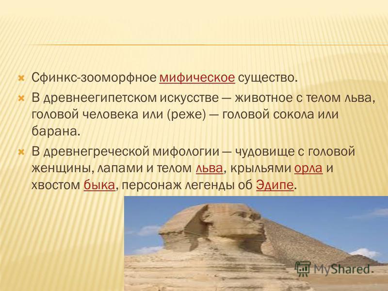 Сфинкс-зооморфное мифическое существо.мифическое В древнеегипетском искусстве животное с телом льва, головой человека или (реже) головой сокола или барана. В древнегреческой мифологии чудовище с головой женщины, лапами и телом льва, крыльями орла и х