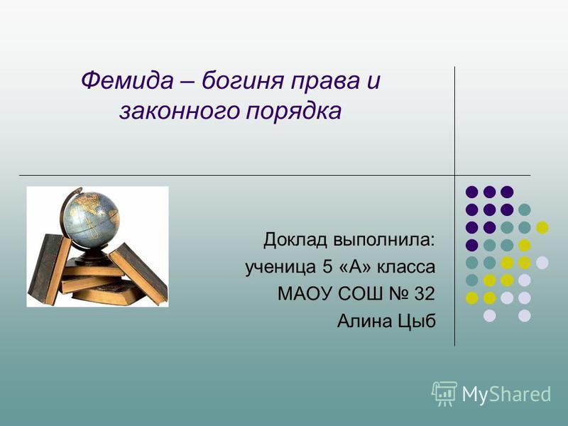 Фемида – богиня права и законного порядка Доклад выполнила: ученица 5 «А» класса МАОУ СОШ 32 Алина Цыб